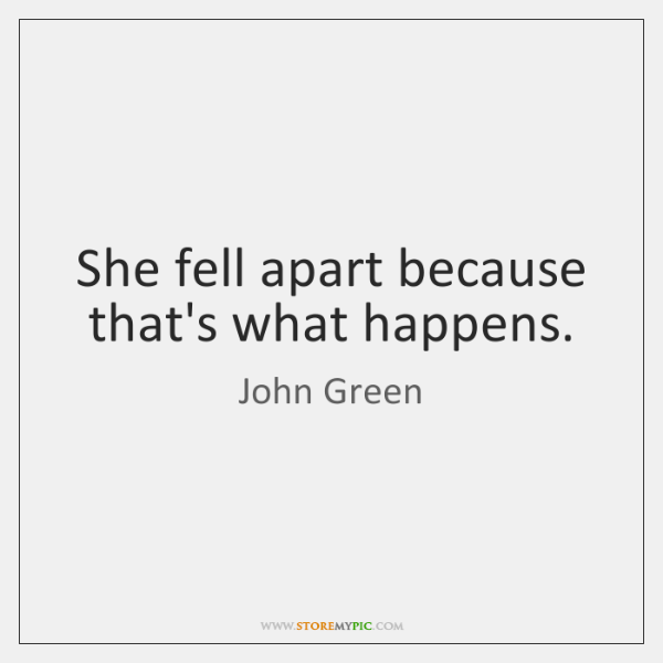 She fell apart because that's what happens.