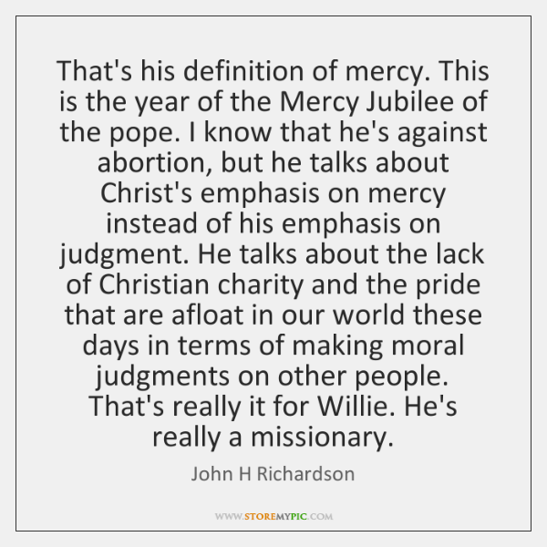 That's his definition of mercy. This is the year of the Mercy ...