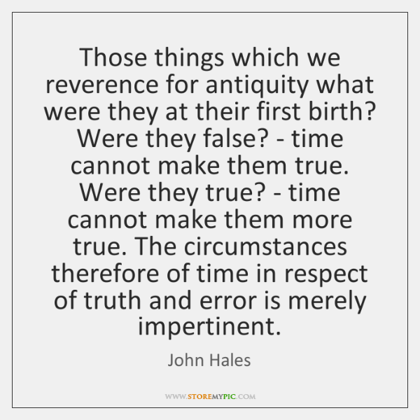 Those things which we reverence for antiquity what were they at their ...