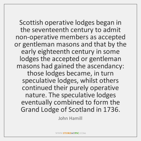 Scottish operative lodges began in the seventeenth century to admit non-operative members ...