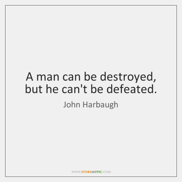A man can be destroyed, but he can't be defeated.