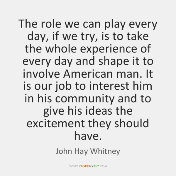The role we can play every day, if we try, is to ...