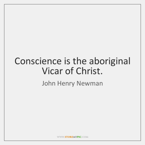 Conscience is the aboriginal Vicar of Christ.