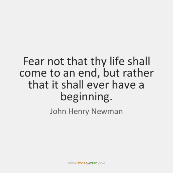 Fear not that thy life shall come to an end, but rather ...