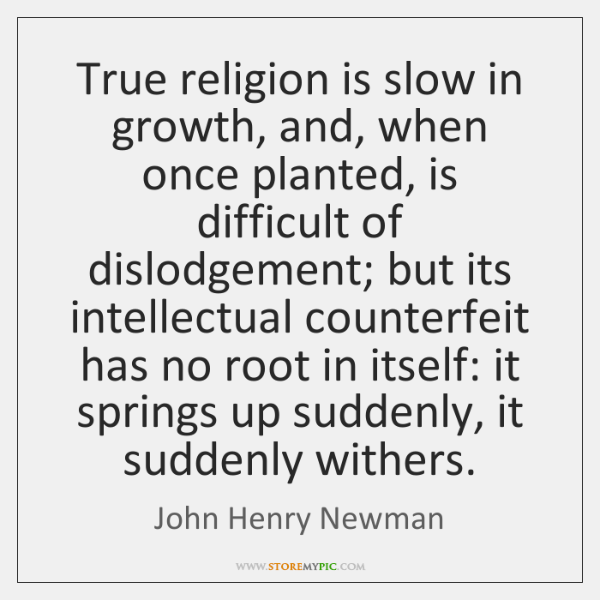 True religion is slow in growth, and, when once planted, is difficult ...