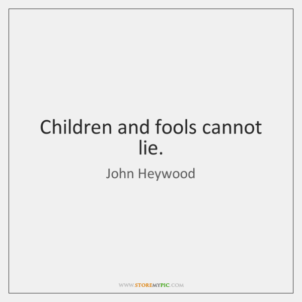 Children and fools cannot lie.