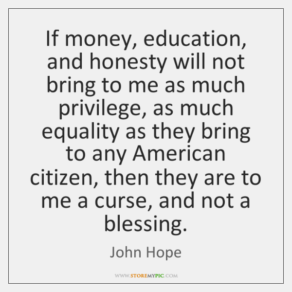 If money, education, and honesty will not bring to me as much ...