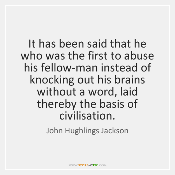 It has been said that he who was the first to abuse ...