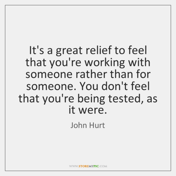 It's a great relief to feel that you're working with someone rather ...