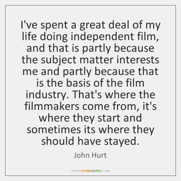 I've spent a great deal of my life doing independent film, and ...