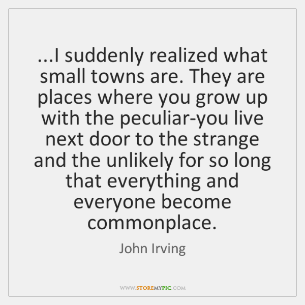 ...I suddenly realized what small towns are. They are places where you ...