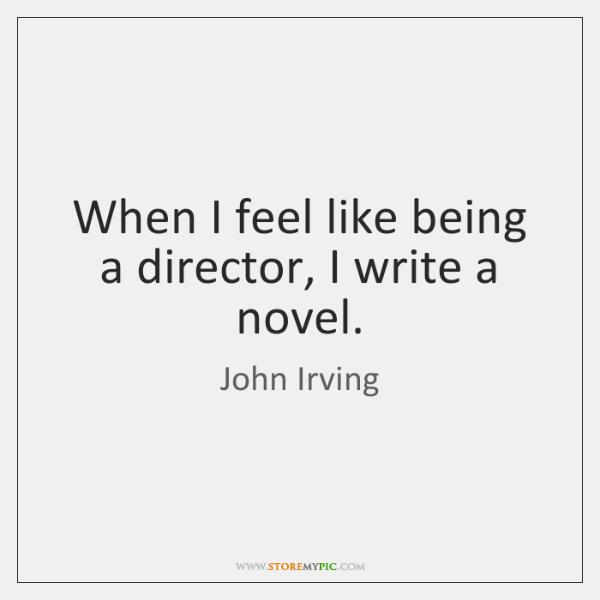 When I feel like being a director, I write a novel.