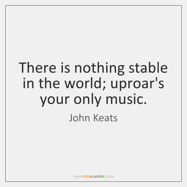 There is nothing stable in the world; uproar's your only music.