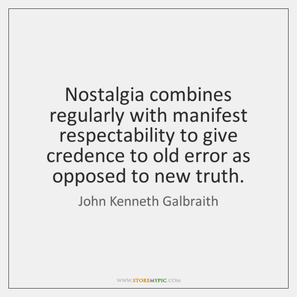 Nostalgia combines regularly with manifest respectability to give credence to old error ...