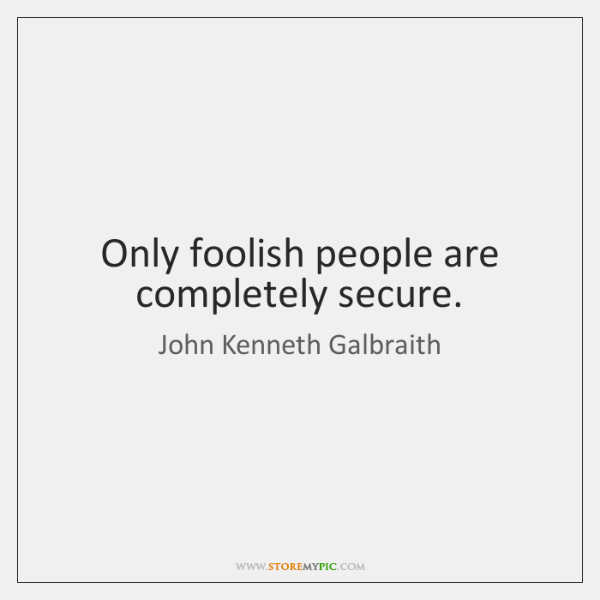 Only foolish people are completely secure.