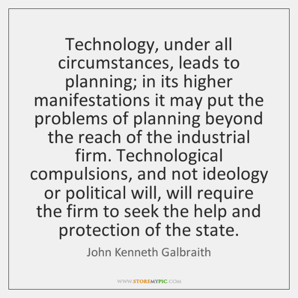 Technology, under all circumstances, leads to planning; in its higher manifestations it ...