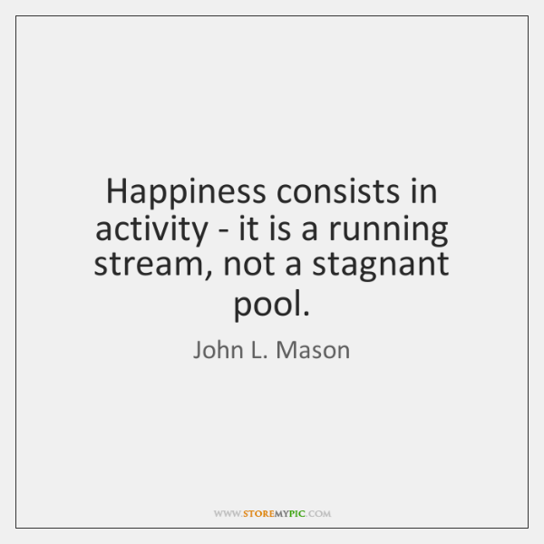 Happiness consists in activity - it is a running stream, not a ...