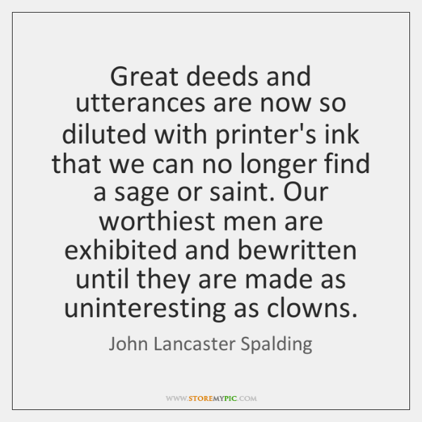 Great deeds and utterances are now so diluted with printer's ink that ...
