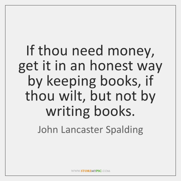 If thou need money, get it in an honest way by keeping ...