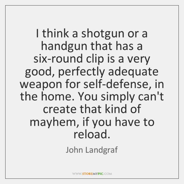 I think a shotgun or a handgun that has a six-round clip ...