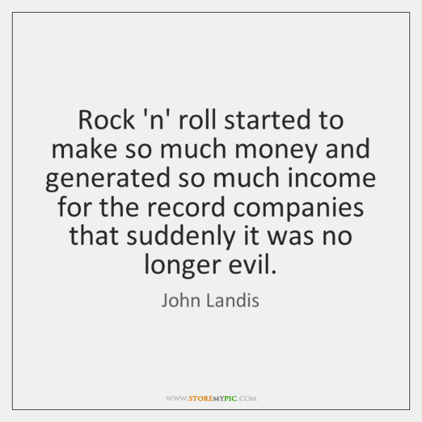 Rock 'n' roll started to make so much money and generated so ...