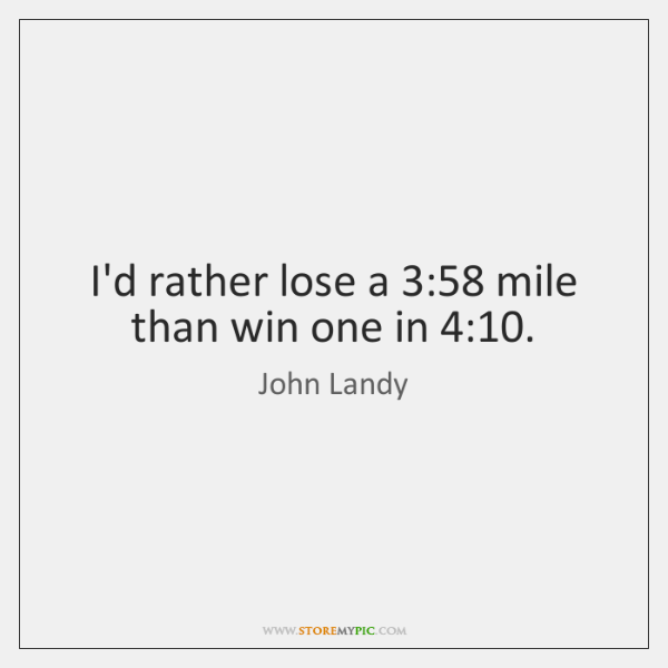 I'd rather lose a 3:58 mile than win one in 4:10.