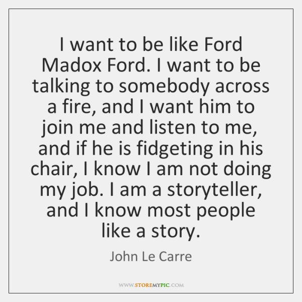 I want to be like Ford Madox Ford. I want to be ...