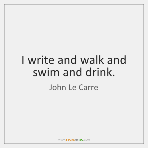 I write and walk and swim and drink.