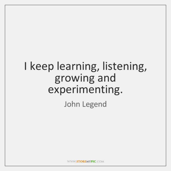 I keep learning, listening, growing and experimenting.