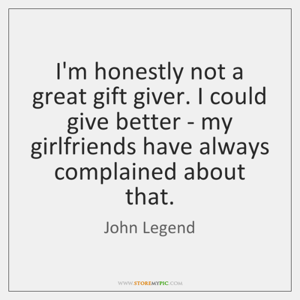 I'm honestly not a great gift giver. I could give better - ...