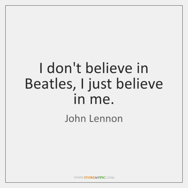 I don't believe in Beatles, I just believe in me.