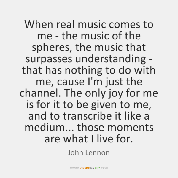When real music comes to me - the music of the spheres, ...
