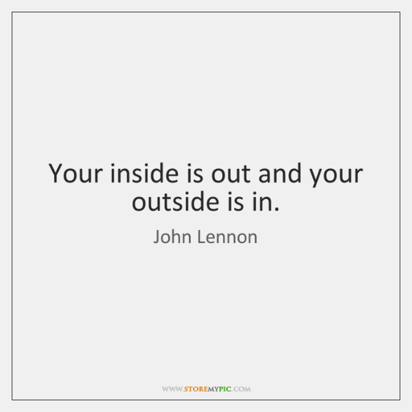 Your inside is out and your outside is in.