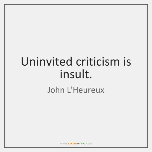 Uninvited criticism is insult.