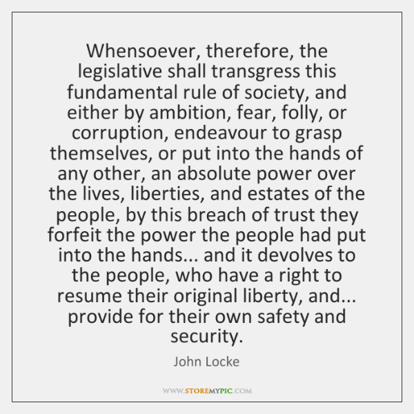 Whensoever, therefore, the legislative shall transgress this fundamental rule of society, and ...