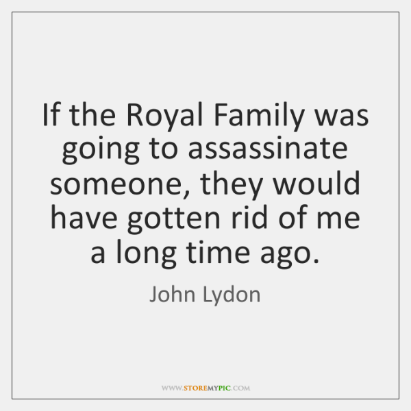If the Royal Family was going to assassinate someone, they would have ...