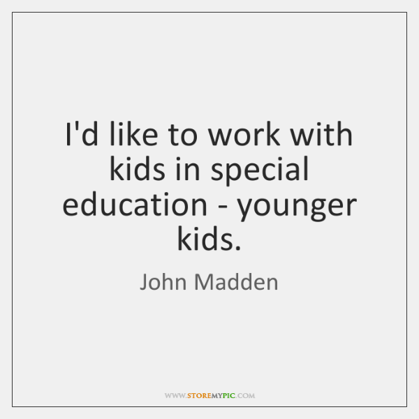 I'd like to work with kids in special education - younger kids.