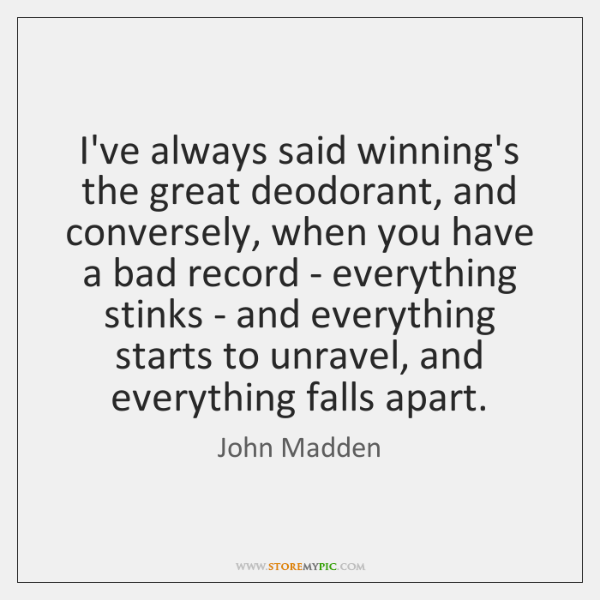 I've always said winning's the great deodorant, and conversely, when you have ...