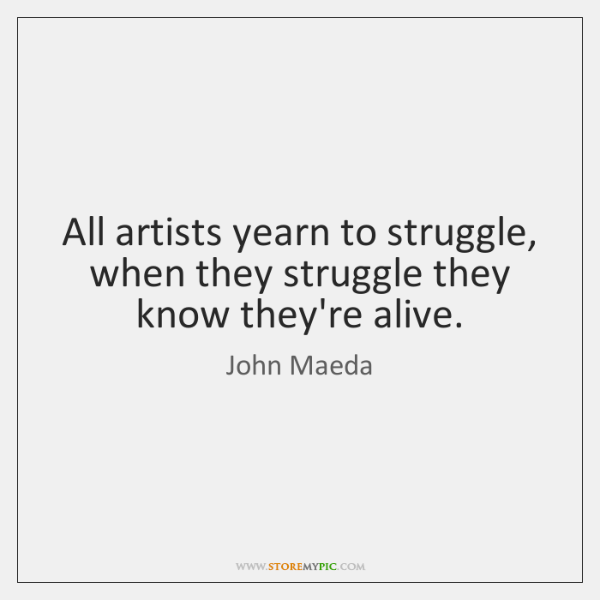 All artists yearn to struggle, when they struggle they know they're alive.