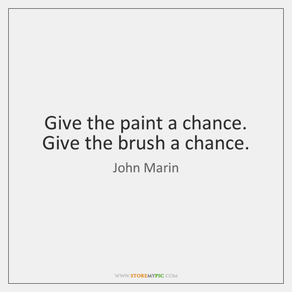 Give the paint a chance. Give the brush a chance.