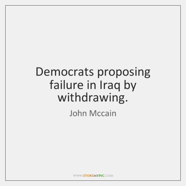 Democrats proposing failure in Iraq by withdrawing.