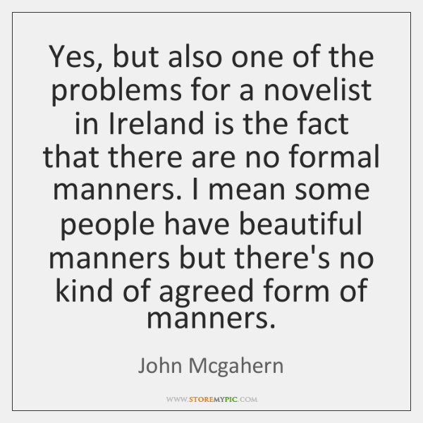 Yes, but also one of the problems for a novelist in Ireland ...