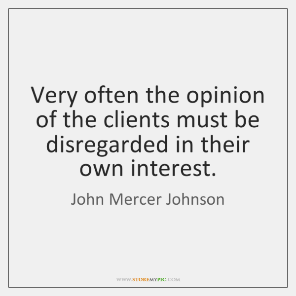 Very often the opinion of the clients must be disregarded in their ...