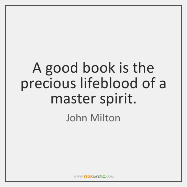 A good book is the precious lifeblood of a master spirit.