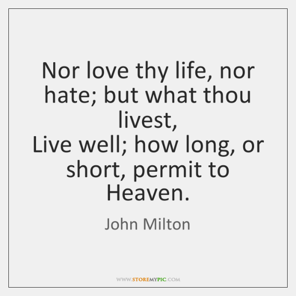 Nor love thy life, nor hate; but what thou livest,  Live well; ...