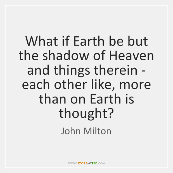 What if Earth be but the shadow of Heaven and things therein ...