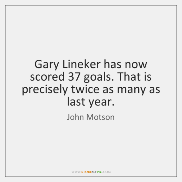 Gary Lineker has now scored 37 goals. That is precisely twice as many ...