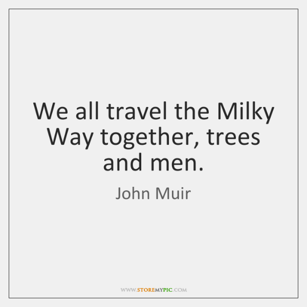 We all travel the Milky Way together, trees and men.
