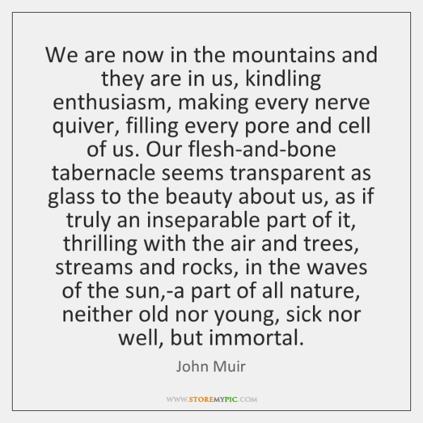 We are now in the mountains and they are in us, kindling ...