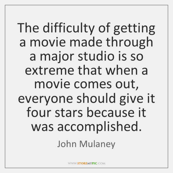 The difficulty of getting a movie made through a major studio is ...